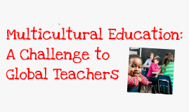 Copy of Copy of Multicultural Education: A Challenge to Global Teachers
