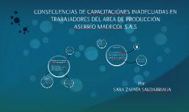 CONSECUENCIAS DE CAPACITACIÓNES INADECUADAS EN TRABAJADORES DE PRODUCCION DE LA EMPRESA ASERRIO MADECOL S.A.S