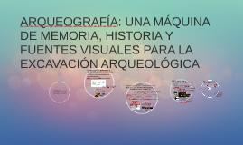 ARQUEOGRAFÍA: una máquina de memoria, historia y fuentes visuales para la excavación arqueológica. Canek Huerta, Instituto de Investigaciones Antropológicas, UNAM. 2015