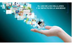 """Copy of """"El uso de los celulares y su impacto en la sociedad"""""""