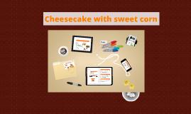 Cheesecake with sweet corn