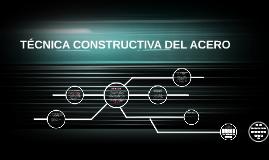 Copy of TÉCNICA CONSTRUCTIVA DEL ACERO