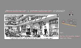 ¿Resocialización o potencialización criminal?