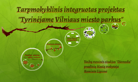 """Tarpmokyklinis integruotas projektas """"Tyrinėjame Vilniaus miesto parkus"""""""