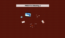 PROS-First Meeting :)