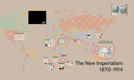 The New Imperialism 1870-1914 by Kate Eckhardt on Prezi