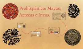 Prehispánico: Mayas, Aztecas e Incas.