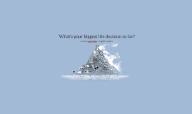 What's your biggest life decision so far?