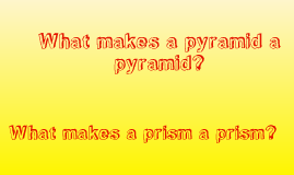 What makes a pyramid a pyramid? What makes a prism a prism?
