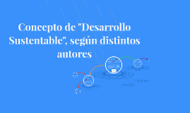 """Copy of Concepto de """"Desarrollo Sustentable"""", según distintos autore"""