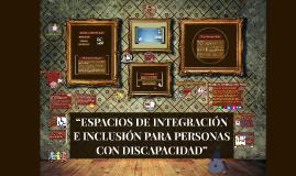 """""""ESPACIOS DE INTEGRACIÓN E INCLUSIÓN PARA PERSONAS CON DISCA"""