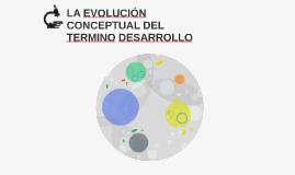 LA EVOLUCIÓN CONCEPTUAL DEL TERMINO DESARROLLO