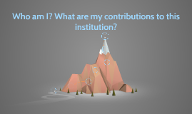 Who am I? What are my contributions to this institution?