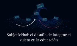 Subjetividad: el desafío de integrar el sujeto en la educaci