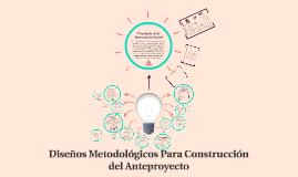 Copy of Diseños Metodológicos Para Construcción del Anteproyecto