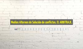 Medios Alternos de Solución de conflictos. EL ARBITRAJE.