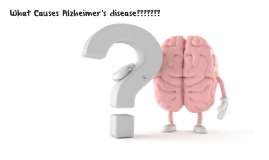 What Causes Alzheimers disease???????