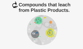 Compounds that leach from Plastic Products.