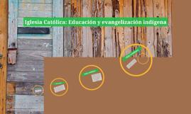 Iglesia Católica: Educación y evangelización indígena