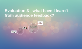 Evaluation 3 - what have I learn't from audience feedback?