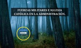 FUERZAS MILITARES E IGLESIA CATÓLICA EN LA ADMINISTRACIÓN.