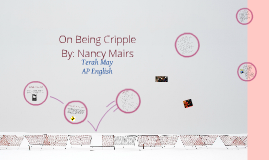 on being cripple nancy mairs essay On being cripple is an essay written by nancy mairs, who has been afflicted with the multiple sclerosis in her essay, she shamelessly describes herself as a cripple and prefers to use that word over handicapped or disabled.