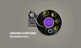 GENERACIONES DE COMPUTADORAS (Características Físicas )