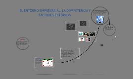 Copy of EL ENTORNO EMPRESARIAL, LA COMPETENCIA Y FACTORES EXTERNOS.