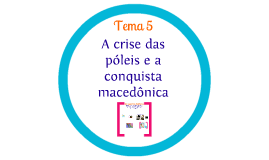 Copy of Tema 5 - A crise das póleis e a conquista macedônica