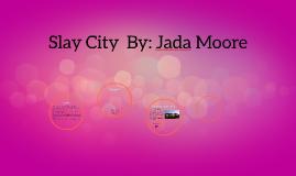 Slay CIty By: Jada Moore
