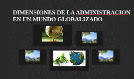 DIMENSIONES DE LA ADMINISTRACION EN UN MUNDO GLOBALIZADO