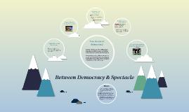 Between Democracy & Spectacle