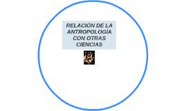 RELACION DE LA ANTROPOLOGIA CON OTRAS CIENCIAS