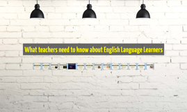 What teachers need to know about ELLs
