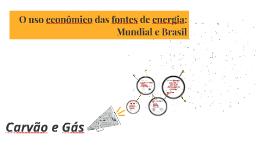 O uso econômico das fontes de energia: Mundial e Brasil
