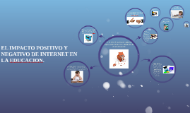 EL IMPACTO POSITIVO Y NEGATIVO DE INTERNET EN LA EDUCACION.