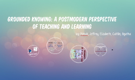 Grounded Knowing: A Postmodern Perspective of Teaching and L
