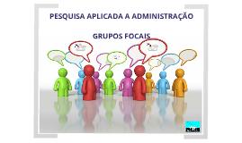 Copy of Grupos Focais - Pesquisa Aplicada a Adm.